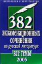 382 экзаменационных сочинения по русской литературе. Все темы 2005 г.