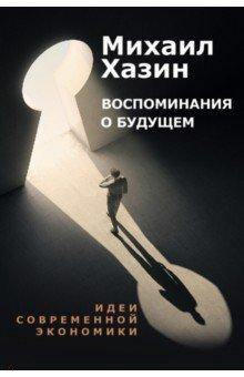 Воспоминания о будущем. Идеи современной экономики. Хазин Михаил Леонидович