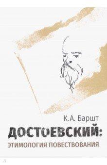 Достоевский: этимология повествования. Баршт Константин