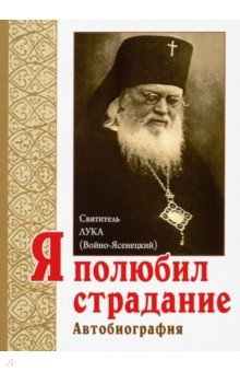 Я полюбил страдание. Автобиография. Святитель Лука Крымский (Войно-Ясенецкий)