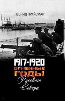 Огненные годы Русского Севера. 1917 - 1920