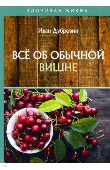 Все об обычной вишне. Дубровин Иван Ильич