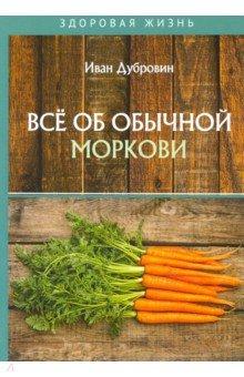 Все об обычной моркови. Дубровин Иван Ильич