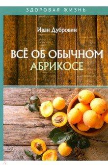 Все об обычном абрикосе. Дубровин Иван Ильич