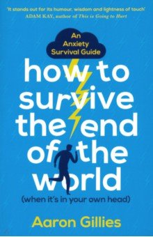 How to Survive the End of the World (When it`s in Your Own Head): An Anxiety Survival Guide. Gillies Aaron