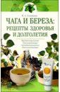 Соловьева Вера Андреевна Чага и береза: Рецепты здоровья долголетия