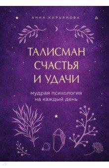 Кирьянова Анна Валентиновна. Талисман счастья и удачи. Мудрая психология на каждый день