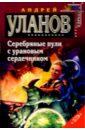 Уланов Андрей Серебряные пули с урановым сердечником: Фантастический роман