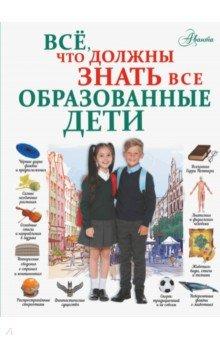 Купить Всё, что должны знать все образованные дети, Аванта, Все обо всем. Универсальные энциклопедии