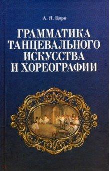Книга Грамматика танцевального искусства и хореографии. Цорн Альберт Яковлевич