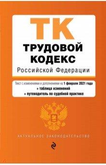 Трудовой кодекс Российской Федерации. Текст с изм. и доп. на 1 февраля 2021 года (+ таблица изменени