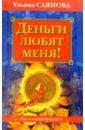 Саянова Ульяна Деньги любят меня! александр свет алхимия денег как создать материальный достаток