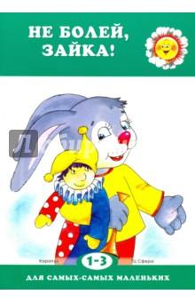 Не болей, Зайка! Для детей 1-3 лет