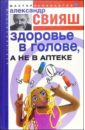 Свияш Александр Григорьевич Здоровье в голове, а не в аптеке свияш а г здоровье в голове а не в аптеке