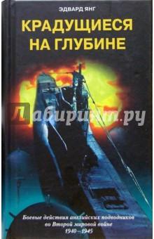 Крадущиеся на глубине. Боевые действия английских подводников во Второй мировой войне. 1940-1945 гг.