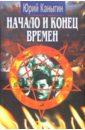 Начало и конец времен: Новый взгляд на историю, Каныгин Юрий