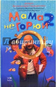 Мама не горюй 2. Книга по сценарию Максима Пежемского и Константина Мурзенко