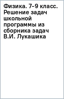 Физика. 7-9 класс. Решение задач школьной программы из сборника задач В.И. Лукашика