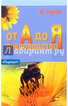 Пчеловодство от А до Я - Юрий Харчук