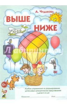 Выше-ниже. Альбом упражнений по формированию дочисловых математических представлений у детей 4-6 лет - Анна Чудакова