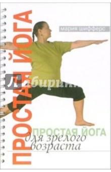 Простая йога для зрелого возраста - Мария Шифферс