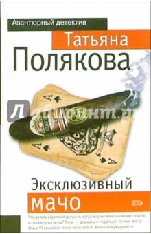 Эксклюзивный мачо: Повесть - Татьяна Полякова
