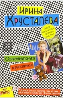 Огнеопасная красотка: Роман - Ирина Хрусталева