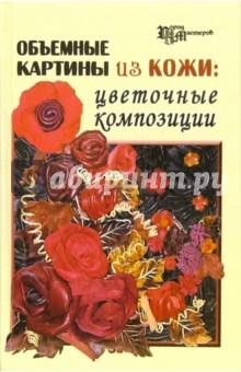 Объемные картины из кожи: цветочные композиции - Скребцова, Данильченко