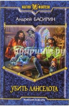 Убить Ланселота: Фантастический роман - Андрей Басирин