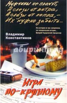 Игра по крупному - Владимир Константинов