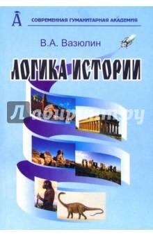 Логика истории. Вопросы теории и методологии. - издание 2-е, переработанное и дополненное - В.А. Вазюлин