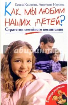 Как мы любим наших детей? Стратегии семейного воспитания - Галина Калинина