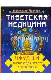 Тибетская медицина: Чжуд Ши. Тысяча и один рецепт здоровья - Александр Арбузов