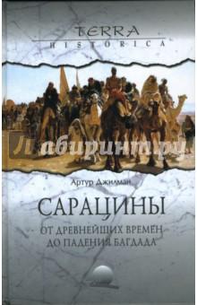 Сарацины: от древнейших времен до падения Багдада - Артур Джилман