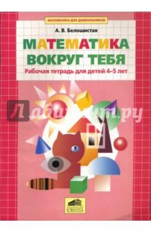 Купить Анна Белошистая: Математика вокруг тебя. Рабочая тетрадь для детей 4-5 лет