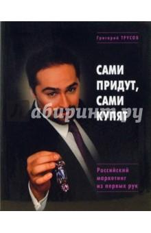 Сами придут, сами купят. Российский маркетинг из первых рук - Григорий Трусов