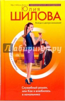 Служебный роман, или Как я влюбилась в начальника - Юлия Шилова