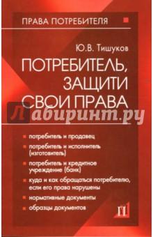Потребитель, защити свои права: Практическое пособие - Юрий Тишуков