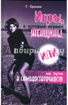 Игры, в которые играют женщины, или На пути к самодостаточности - Татьяна Орлова