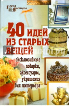 40 идей из старых вещей: эксклюзивные подарки, аксессуары, украшения для интерьера - Светлана Барсукова