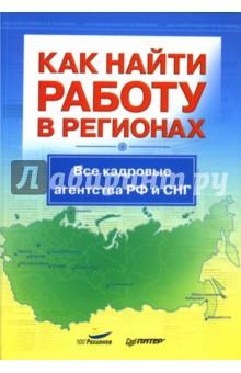 Как найти работу в регионах. Все кадровые агентства РФ и СНГ - И.Э. Бояршинова