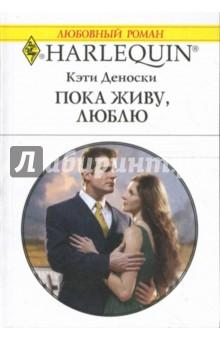 Пока живу, люблю: Роман - Кэти Деноски