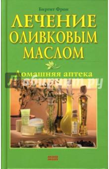 Лечение оливковым маслом. Домашняя аптека - Биргит Фрон