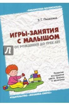 Игры-занятия с малышом от рождения до трех лет. Развитие восприятия цвета, формы и величины - Эмма Пилюгина