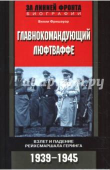 Главнокомандующий люфтваффе. Взлет и падение рейхсмаршала Геринга. 1939-1945 гг. - Вилли Фришауэр