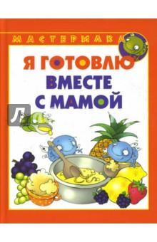 Я готовлю вместе с мамой - Вера Шипунова