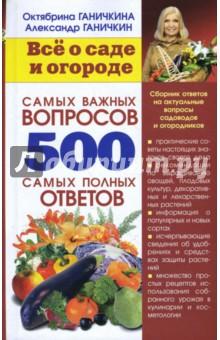 Все о саде и огороде. 500 самых важных вопросов, 500 самых полных ответов - Ганичкина, Ганичкин