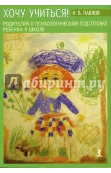Хочу учиться! Родителям о психологической подготовке ребенка к школе - Игорь Павлов