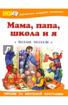 Мама, папа, школа и я: Веселые рассказы и повести