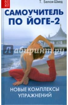 Самоучитель по йоге-2: новые комплексы упражнений - Татьяна Белая-Швед